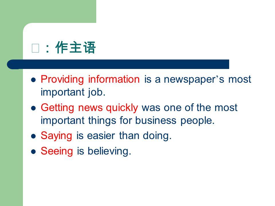 Ⅰ:作主语 Providing information is a newspaper ' s most important job.
