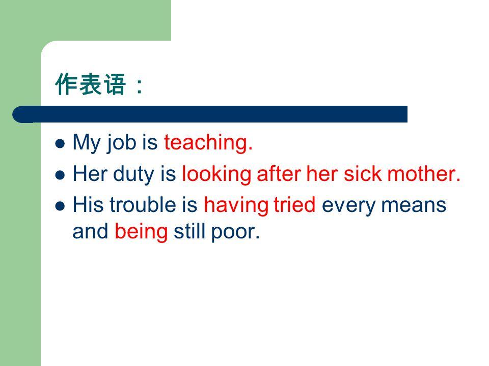 作表语: My job is teaching. Her duty is looking after her sick mother.