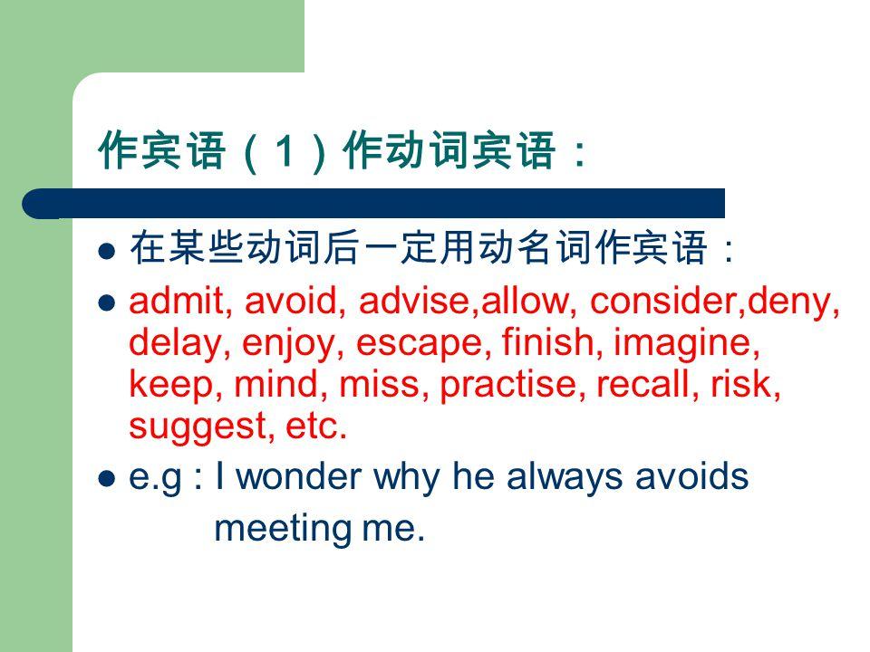 作宾语( 1 )作动词宾语: 在某些动词后一定用动名词作宾语: admit, avoid, advise,allow, consider,deny, delay, enjoy, escape, finish, imagine, keep, mind, miss, practise, recall, risk, suggest, etc.
