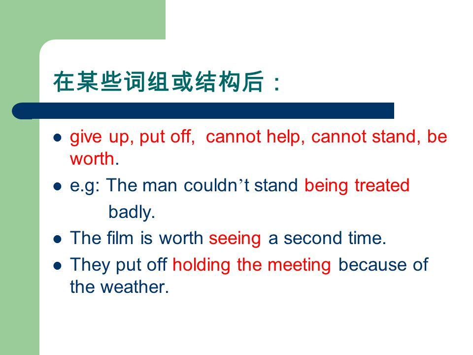 在某些词组或结构后: give up, put off, cannot help, cannot stand, be worth.