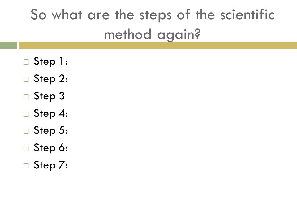 So what are the steps of the scientific method again?  Step 1:  Step 2:  Step 3  Step 4:  Step 5:  Step 6:  Step 7: