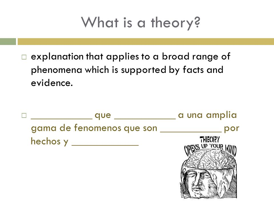 What is a theory?  explanation that applies to a broad range of phenomena which is supported by facts and evidence.  ___________ que ___________ a u