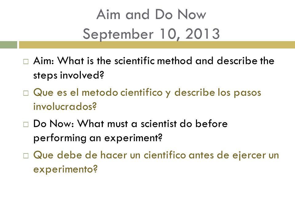 Aim and Do Now September 10, 2013  Aim: What is the scientific method and describe the steps involved?  Que es el metodo cientifico y describe los p
