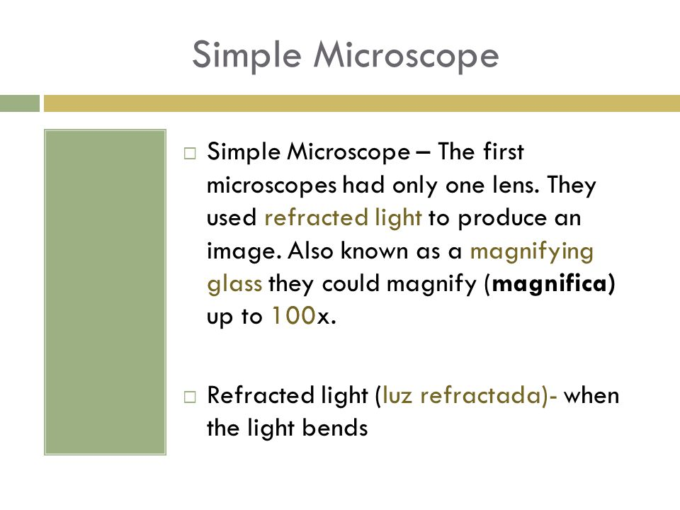 Simple Microscope  Simple Microscope – The first microscopes had only one lens. They used refracted light to produce an image. Also known as a magnif
