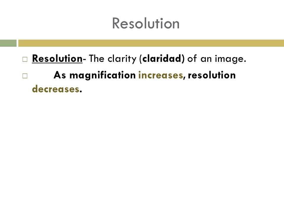Resolution  Resolution- The clarity (claridad) of an image.  As magnification increases, resolution decreases.