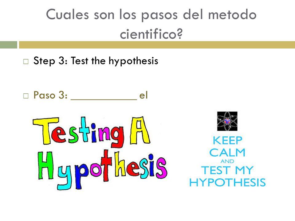 Cuales son los pasos del metodo cientifico?  Step 3: Test the hypothesis  Paso 3: ___________ el