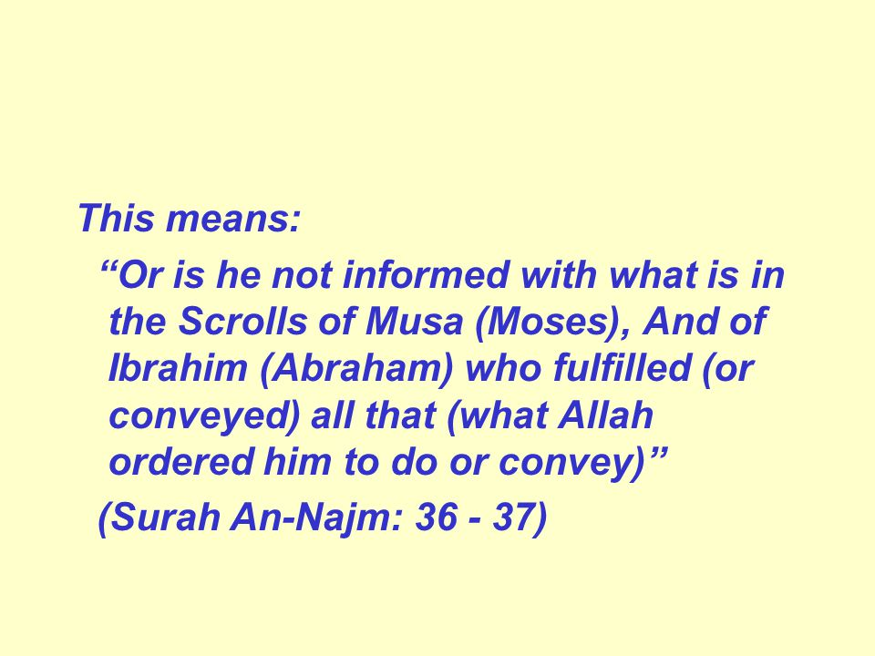 This means: Or is he not informed with what is in the Scrolls of Musa (Moses), And of Ibrahim (Abraham) who fulfilled (or conveyed) all that (what Allah ordered him to do or convey) (Surah An-Najm: 36 - 37)