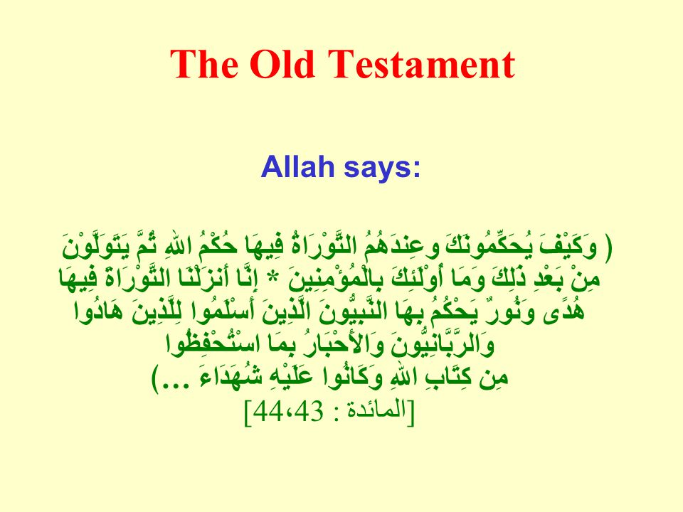 The Old Testament Allah says: ﴿ وَكَيْفَ يُحَكِّمُونَكَ وعِندَهُمُ التَّوْرَاةُ فِيهَا حُكْمُ اللهِ ثُمَّ يَتَوَلَّوْنَ مِنْ بَعْدِ ذَلِكَ وَمَا أُوْلَئِكَ بِالْمُؤْمِنِينَ * إِنَّا أَنزَلْنَا التَّوْرَاةَ فِيهَا هُدًى وَنُورٌ يَحْكُمُ بِهَا النَّبِيُّونَ الَّذِينَ أَسْلَمُوا لِلَّذِينَ هَادُوا وَالرَّبَّانِيُّونَ وَالأَحْبَارُ بِمَا اسْتُحْفِظُوا مِن كِتَابِ اللهِ وَكَانُوا عَلَيْهِ شُهَدَاءَ … ﴾ [ المائدة : 44 ، 43]
