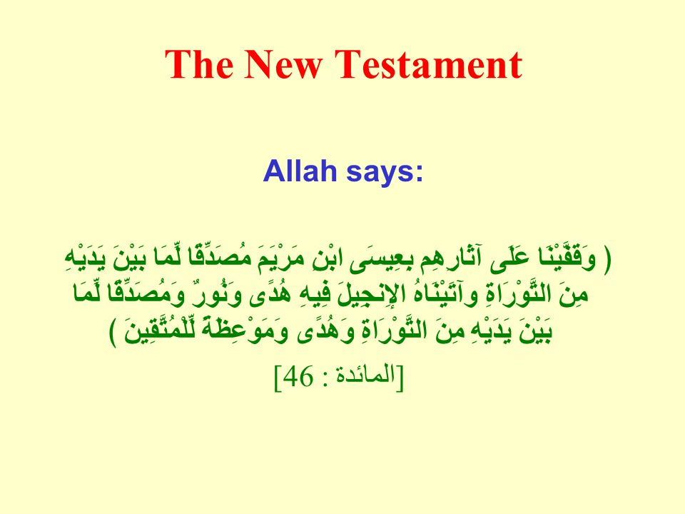 The New Testament Allah says: ﴿ وَقَفَّيْنَا عَلَى آثَارِهِم بِعِيسَى ابْنِ مَرْيَمَ مُصَدِّقًا لِّمَا بَيْنَ يَدَيْهِ مِنَ التَّوْرَاةِ وآتَيْنَاهُ الإِنجِيلَ فِيهِ هُدًى وَنُورٌ وَمُصَدِّقًا لِّمَا بَيْنَ يَدَيْهِ مِنَ التَّوْرَاةِ وَهُدًى وَمَوْعِظَةً لِّلْمُتَّقِينَ ﴾ [ المائدة : 46]