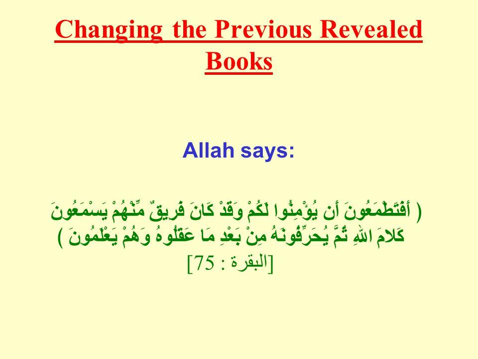 Changing the Previous Revealed Books Allah says: ﴿ أَفَتَطْمَعُونَ أَن يُؤْمِنُوا لَكُمْ وَقَدْ كَانَ فَرِيقٌ مِّنْهُمْ يَسْمَعُونَ كَلامَ اللهِ ثُمَّ يُحَرِّفُونَهُ مِنْ بَعْدِ مَا عَقَلُوهُ وَهُمْ يَعْلَمُونَ ﴾ [ البقرة : 75]