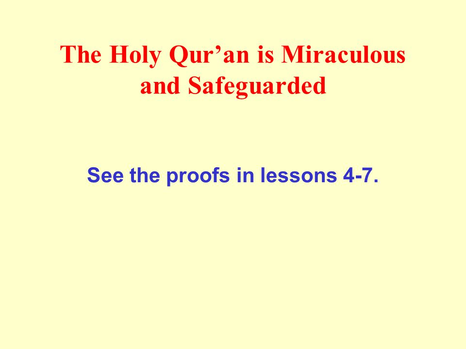 The Holy Qur'an is Miraculous and Safeguarded See the proofs in lessons 4-7.