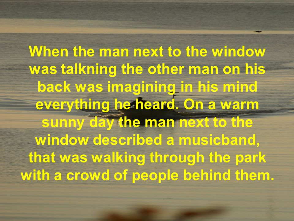 Allthough the man on his back could not hear the music, he could see the music-band in his mind.