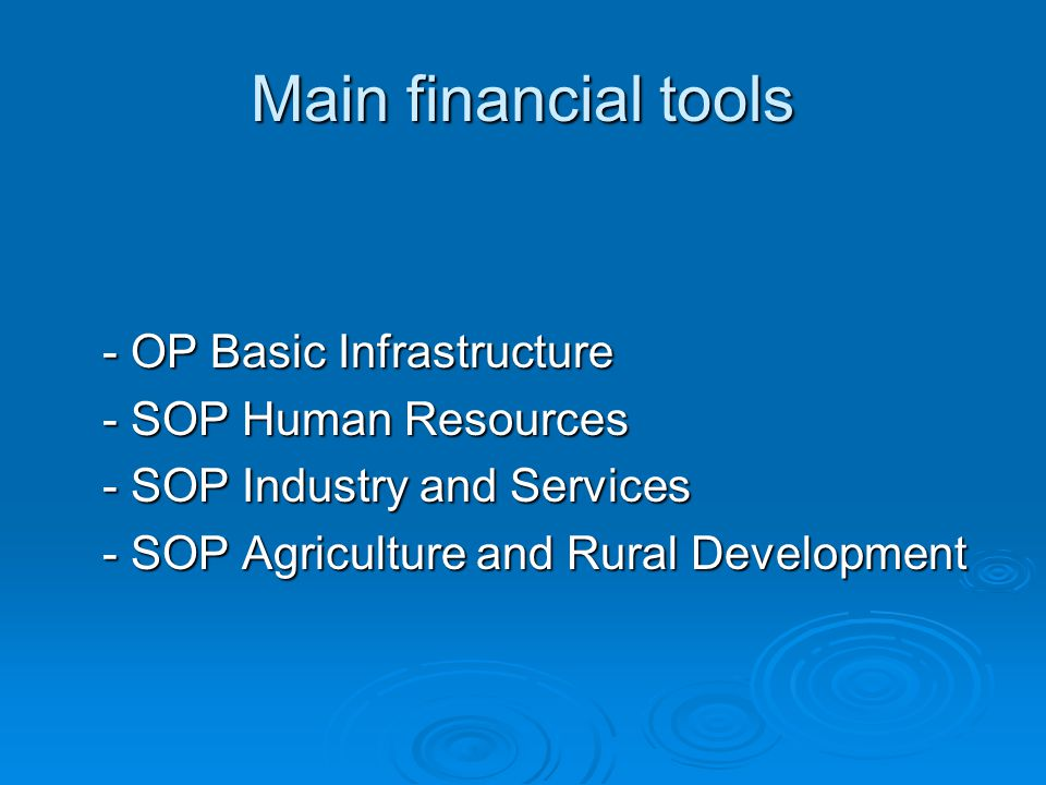 Main financial tools - OP Basic Infrastructure - SOP Human Resources - SOP Industry and Services - SOP Agriculture and Rural Development