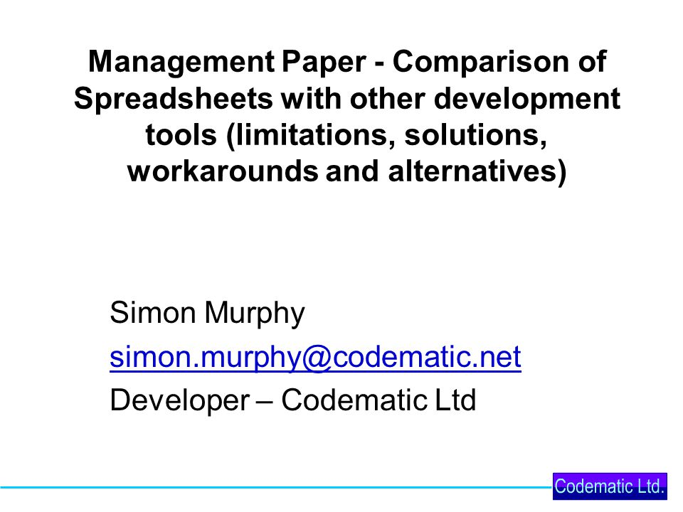 Management Paper - Comparison of Spreadsheets with other development tools (limitations, solutions, workarounds and alternatives) Simon Murphy simon.murphy@codematic.net Developer – Codematic Ltd
