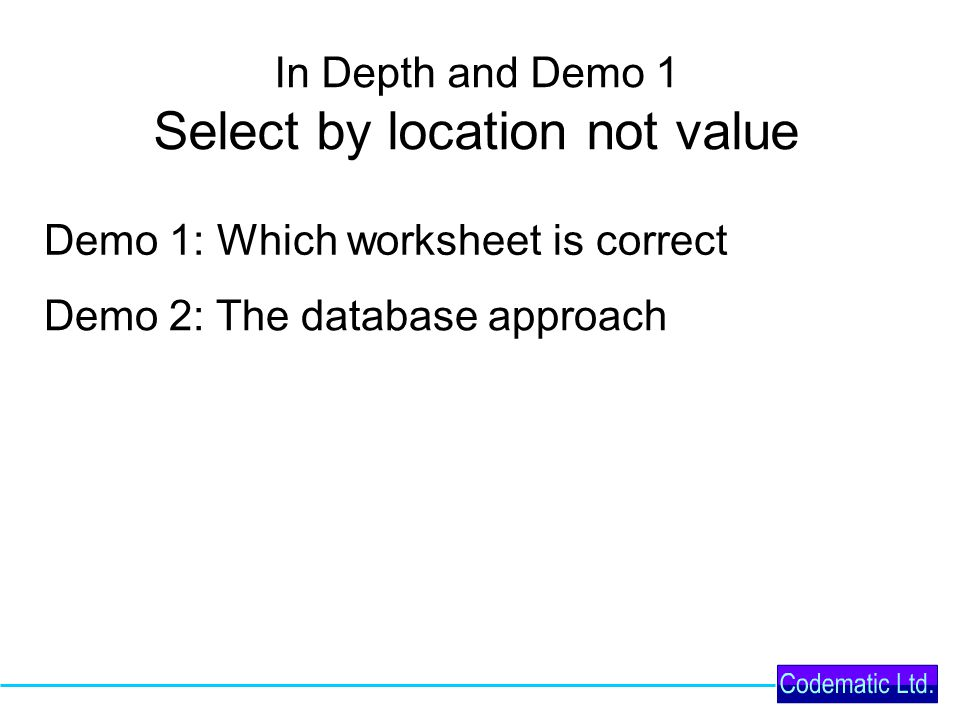 In Depth and Demo 1 Select by location not value Demo 1: Which worksheet is correct Demo 2: The database approach