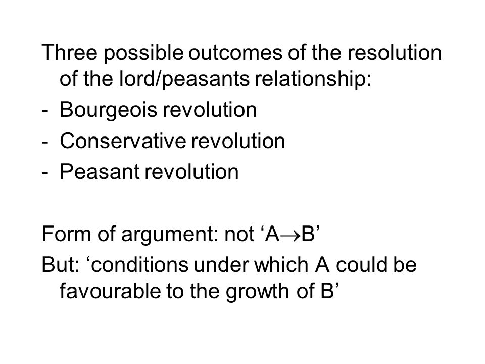 Three possible outcomes of the resolution of the lord/peasants relationship: -Bourgeois revolution -Conservative revolution -Peasant revolution Form o