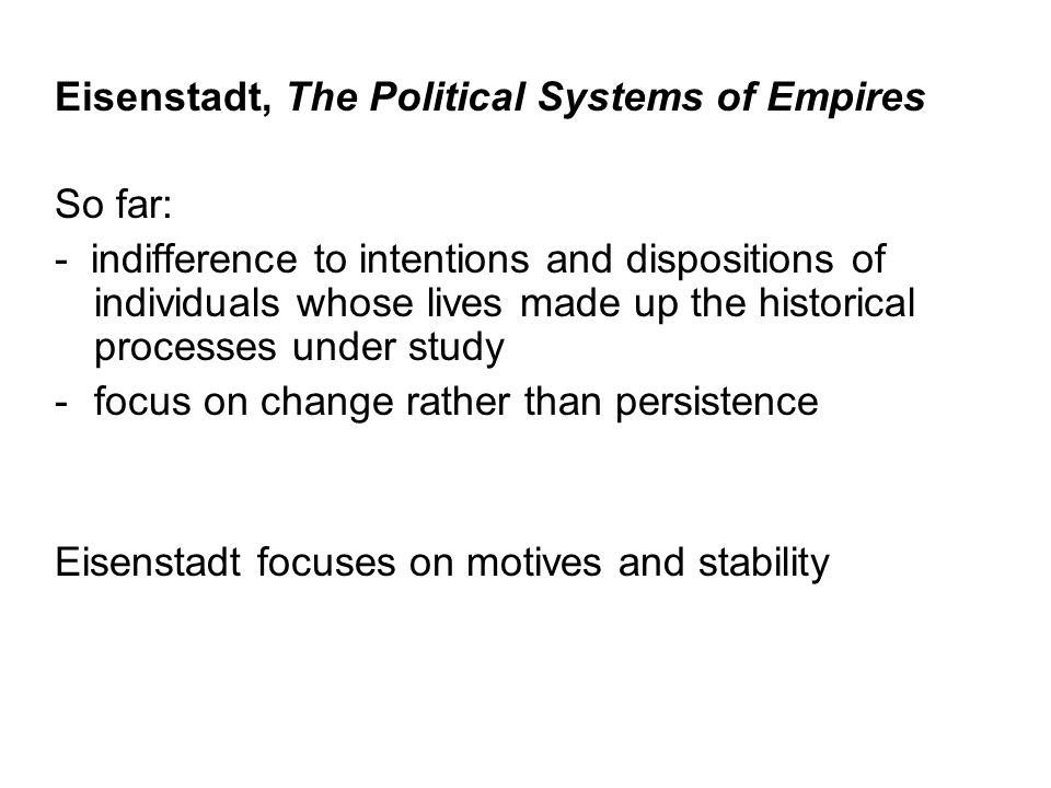 Eisenstadt, The Political Systems of Empires So far: - indifference to intentions and dispositions of individuals whose lives made up the historical p