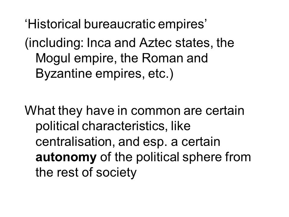 'Historical bureaucratic empires' (including: Inca and Aztec states, the Mogul empire, the Roman and Byzantine empires, etc.) What they have in common