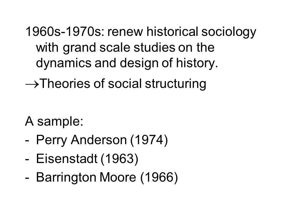 1960s-1970s: renew historical sociology with grand scale studies on the dynamics and design of history.  Theories of social structuring A sample: -Pe