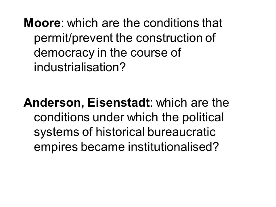 Moore: which are the conditions that permit/prevent the construction of democracy in the course of industrialisation? Anderson, Eisenstadt: which are