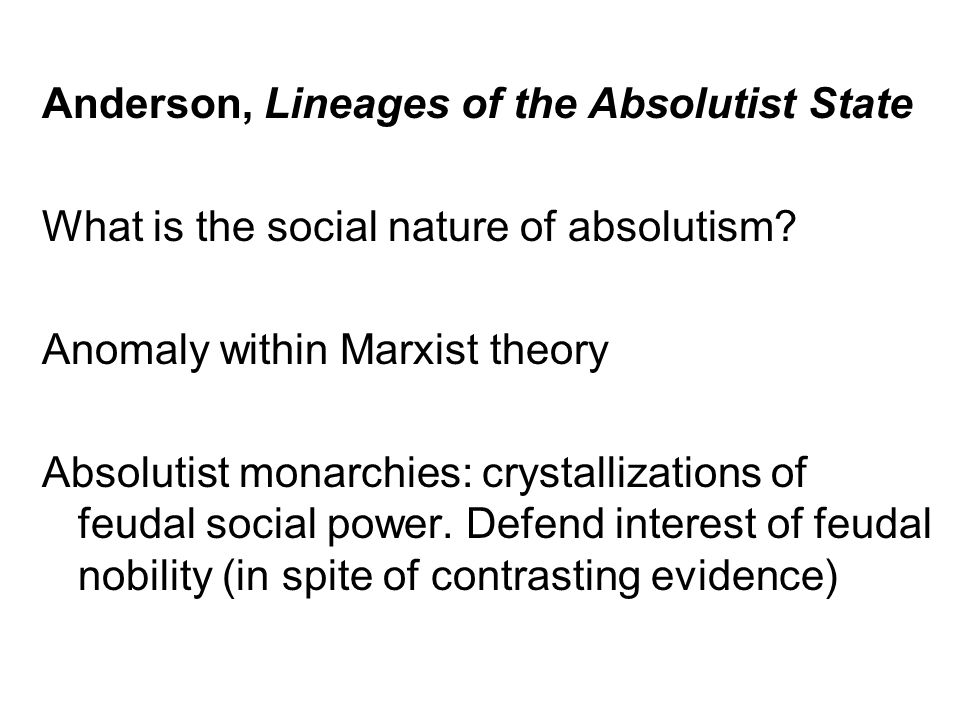 Anderson, Lineages of the Absolutist State What is the social nature of absolutism? Anomaly within Marxist theory Absolutist monarchies: crystallizati