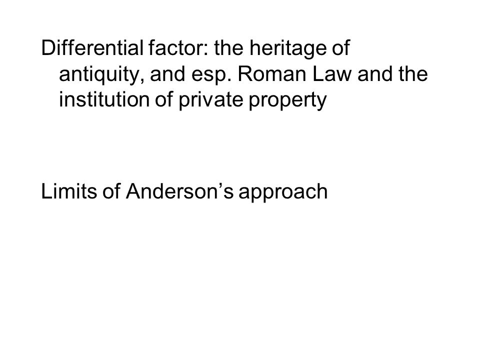 Differential factor: the heritage of antiquity, and esp. Roman Law and the institution of private property Limits of Anderson's approach