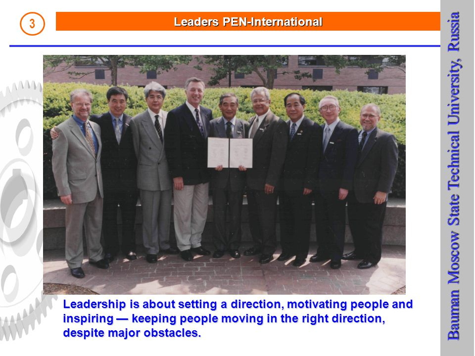 LeadersPEN-International Leaders PEN-International 3 Bauman Moscow State Technical University, Russia Bauman Moscow State Technical University, Russia Leadership is about setting a direction, motivating people and inspiring — keeping people moving in the right direction, despite major obstacles.