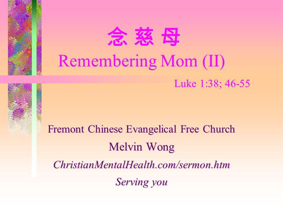 念 慈 母 Remembering Mom (II) Luke 1:38; 46-55 念 慈 母 Remembering Mom (II) Luke 1:38; 46-55 Fremont Chinese Evangelical Free Church Melvin Wong ChristianMentalHealth.com/sermon.htm Serving you