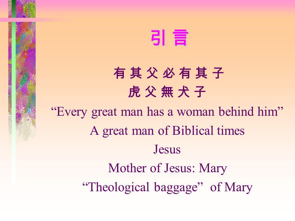 引 言 引 言 引 言 引 言 有 其 父 必 有 其 子 虎 父 無 犬 子 Every great man has a woman behind him A great man of Biblical times Jesus Mother of Jesus: Mary Theological baggage of Mary