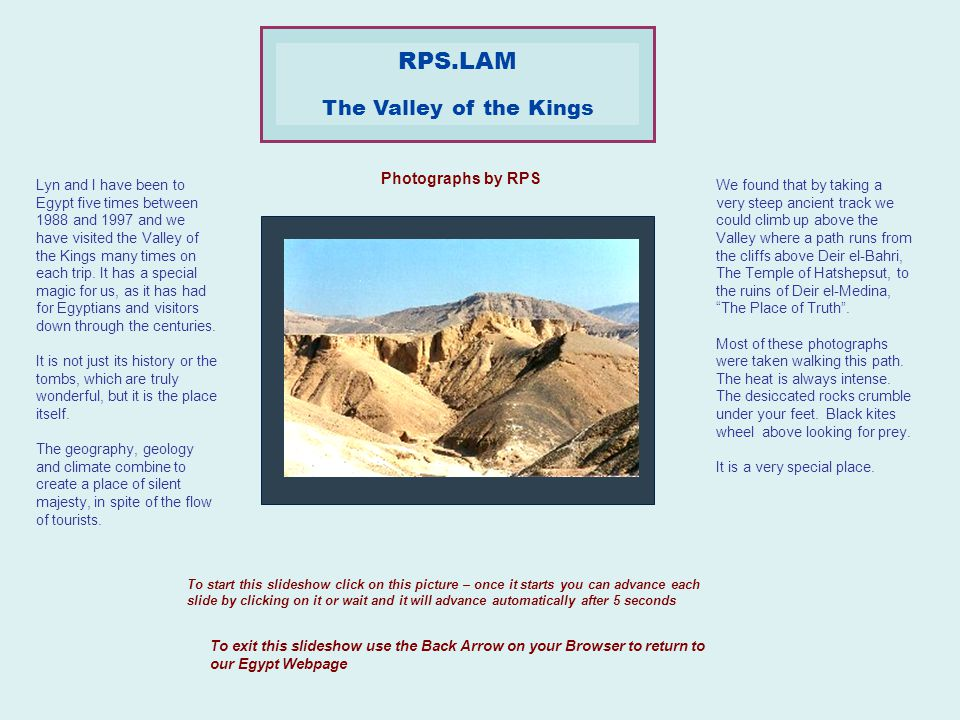 To start this slideshow click on this picture – once it starts you can advance each slide by clicking on it or wait and it will advance automatically after 5 seconds To exit this slideshow use the Back Arrow on your Browser to return to our Egypt Webpage Photographs by RPS RPS.LAM The Valley of the Kings Lyn and I have been to Egypt five times between 1988 and 1997 and we have visited the Valley of the Kings many times on each trip.