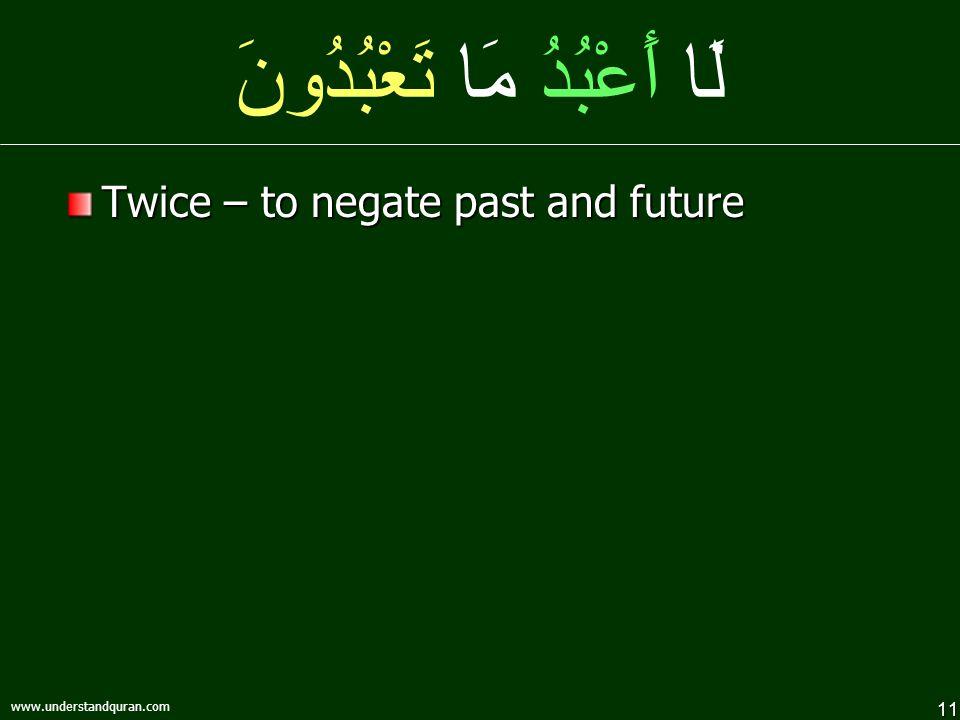 11 www.understandquran.com لَا أَعْبُدُ مَا تَعْبُدُونَ Twice – to negate past and future