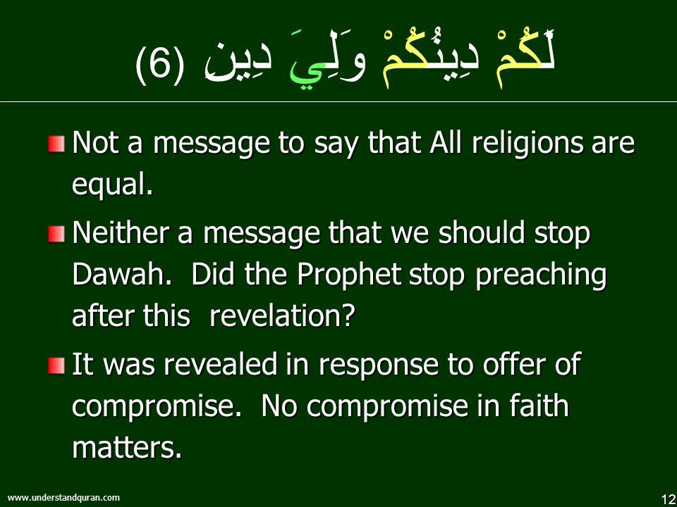 12 www.understandquran.com لَكُمْ دِينُكُمْ وَلِيَ دِينِ (6) Not a message to say that All religions are equal.