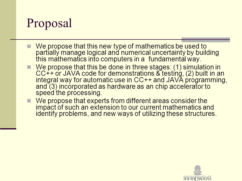 Proposal We propose that this new type of mathematics be used to partially manage logical and numerical uncertainty by building this mathematics into computers in a fundamental way.