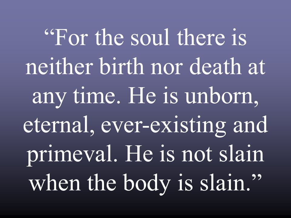 For the soul there is neither birth nor death at any time.