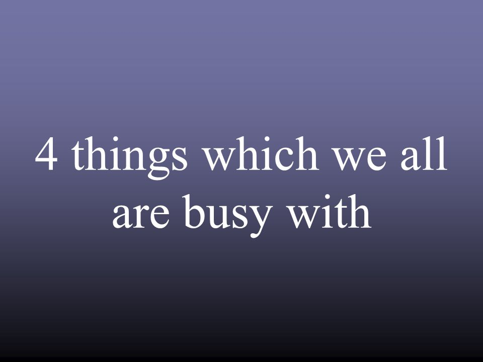 4 things which we all are busy with
