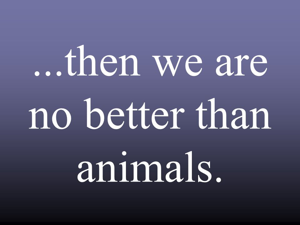 ...then we are no better than animals.