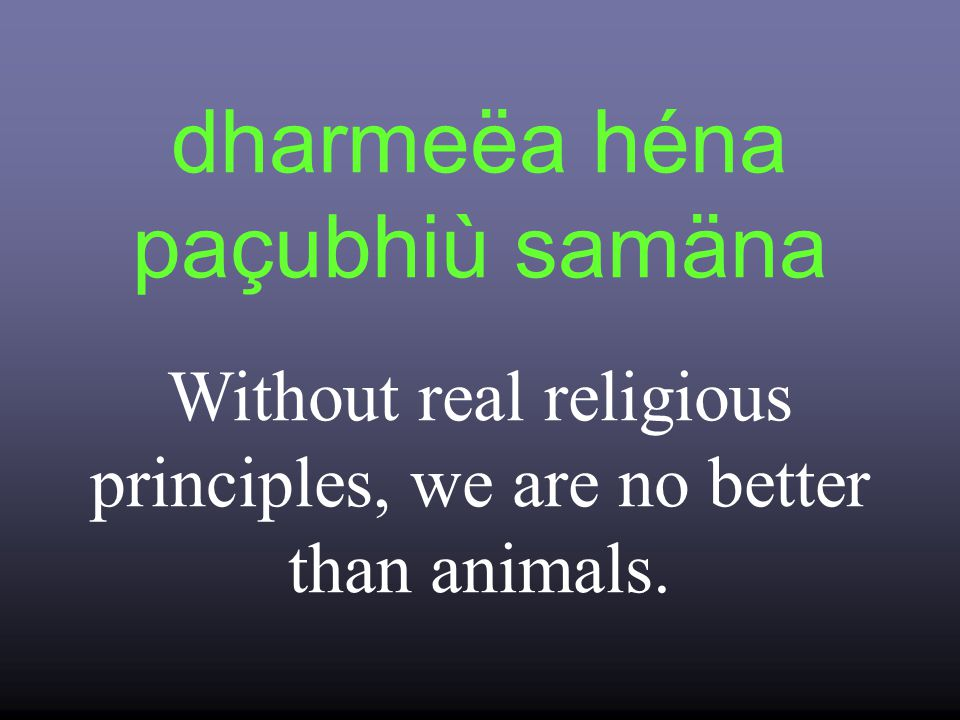 dharmeëa héna paçubhiù samäna Without real religious principles, we are no better than animals.