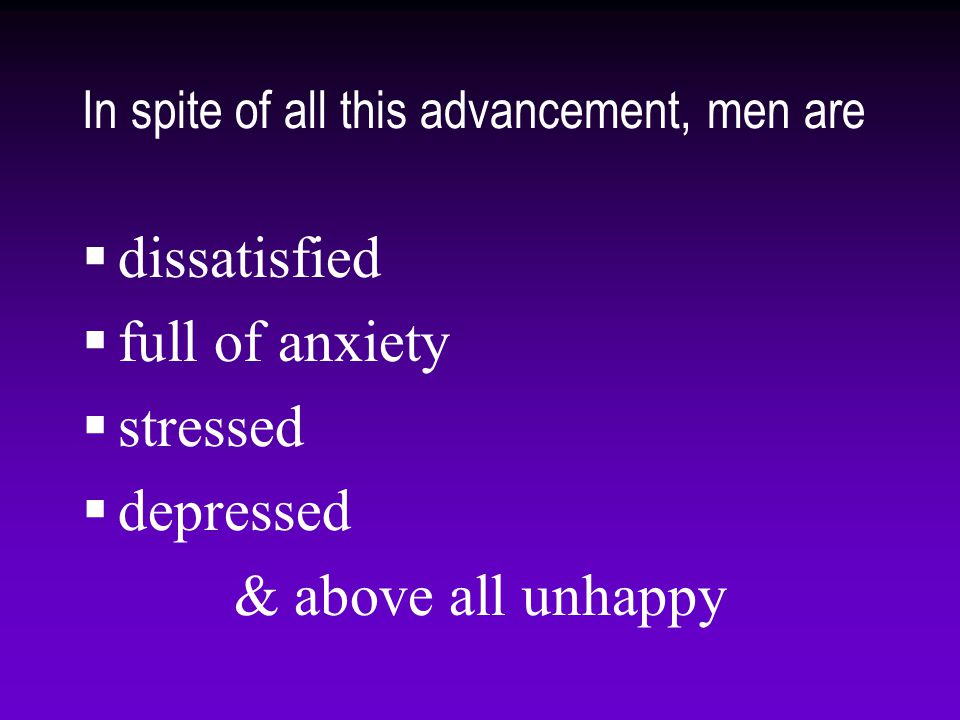In spite of all this advancement, men are  dissatisfied  full of anxiety  stressed  depressed & above all unhappy