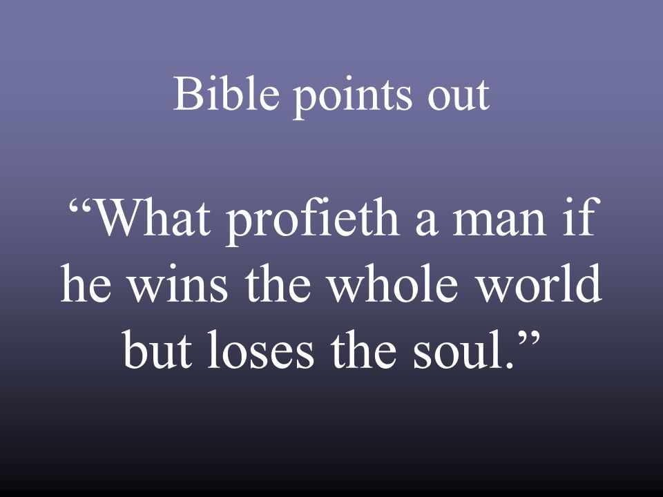 Bible points out What profieth a man if he wins the whole world but loses the soul.