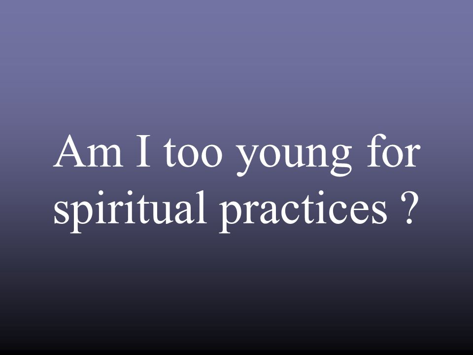 Am I too young for spiritual practices