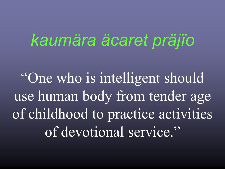 kaumära äcaret präjïo One who is intelligent should use human body from tender age of childhood to practice activities of devotional service.