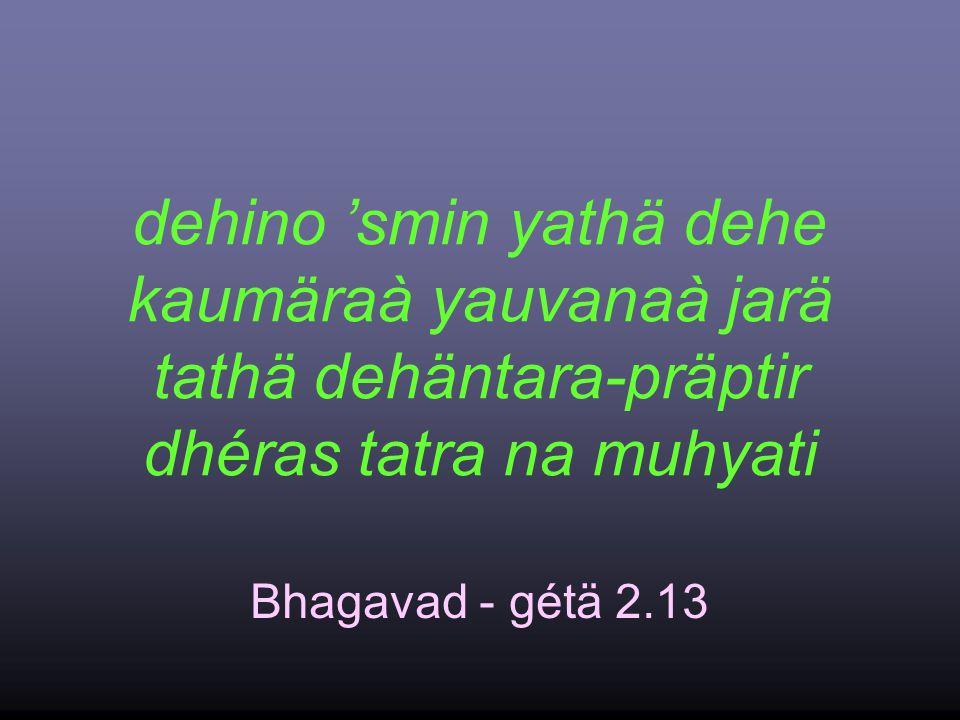dehino 'smin yathä dehe kaumäraà yauvanaà jarä tathä dehäntara-präptir dhéras tatra na muhyati Bhagavad - gétä 2.13