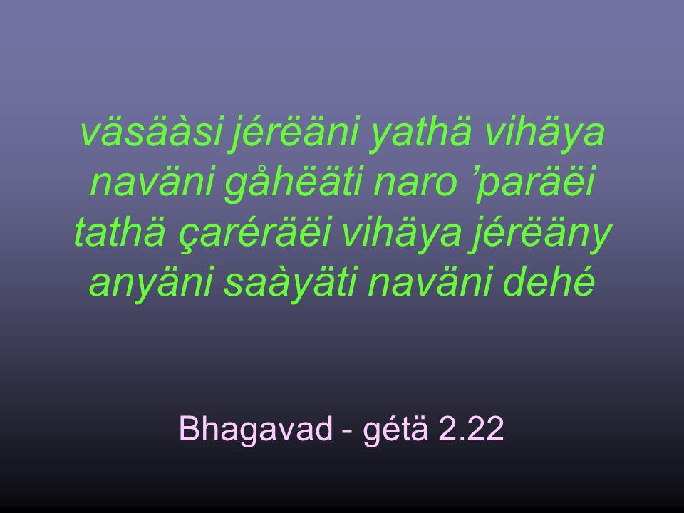 väsäàsi jérëäni yathä vihäya naväni gåhëäti naro 'paräëi tathä çaréräëi vihäya jérëäny anyäni saàyäti naväni dehé Bhagavad - gétä 2.22
