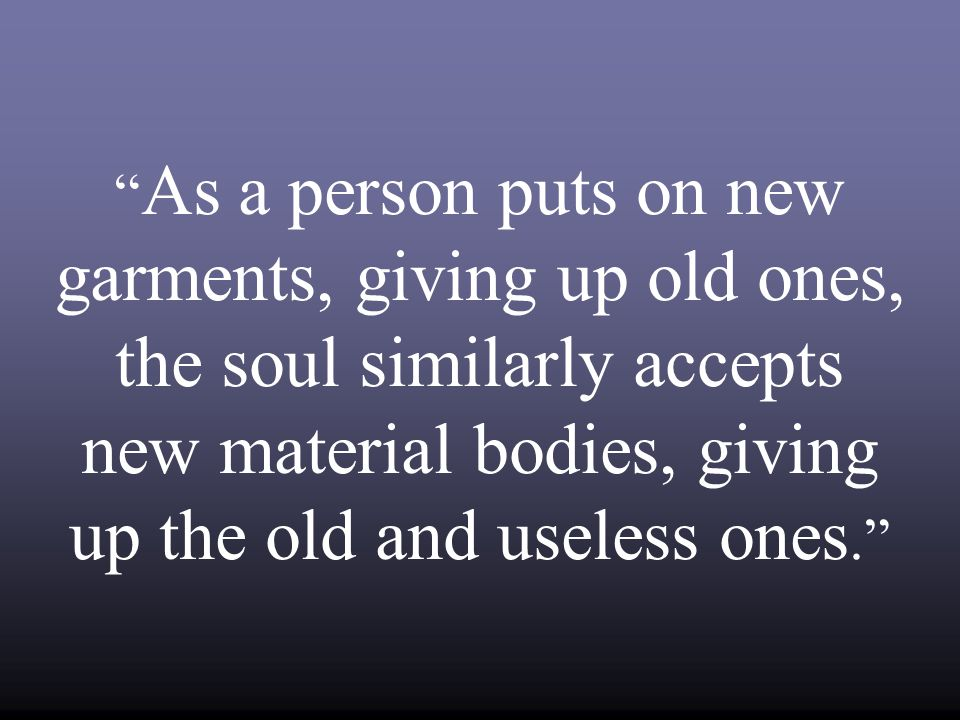 As a person puts on new garments, giving up old ones, the soul similarly accepts new material bodies, giving up the old and useless ones.