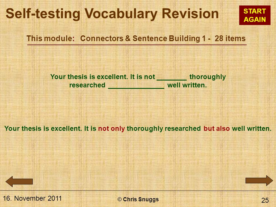 This module: Connectors & Sentence Building 1 - 28 items © Chris Snuggs 16. November 2011 25 Your thesis is excellent. It is not ________ thoroughly r