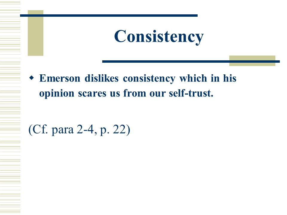 Consistency  Emerson dislikes consistency which in his opinion scares us from our self-trust.