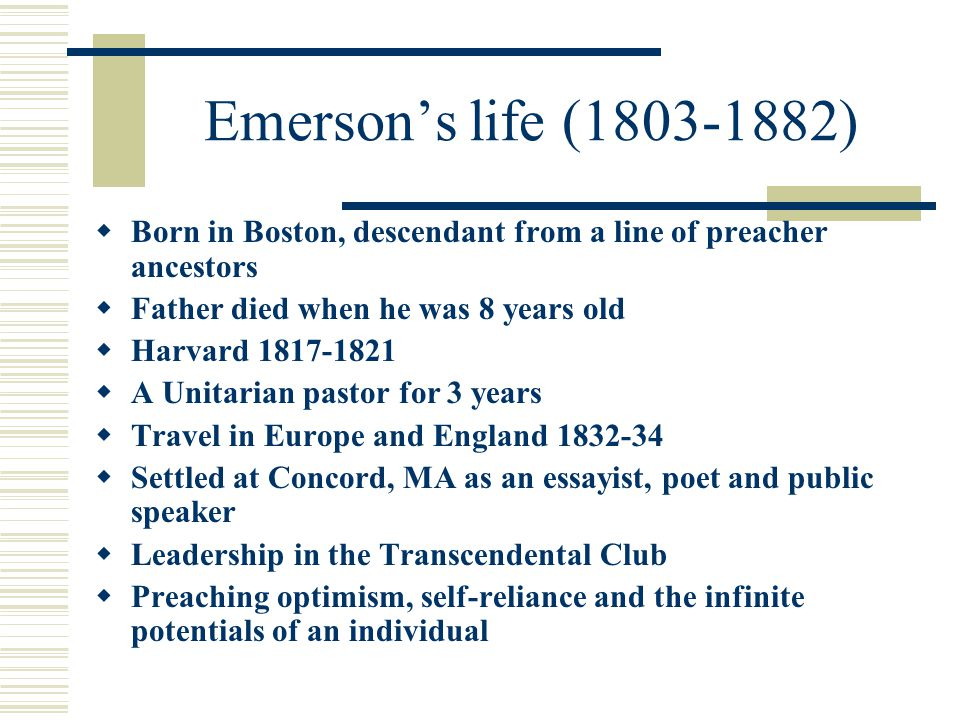 Emerson's life (1803-1882)  Born in Boston, descendant from a line of preacher ancestors  Father died when he was 8 years old  Harvard 1817-1821  A Unitarian pastor for 3 years  Travel in Europe and England 1832-34  Settled at Concord, MA as an essayist, poet and public speaker  Leadership in the Transcendental Club  Preaching optimism, self-reliance and the infinite potentials of an individual