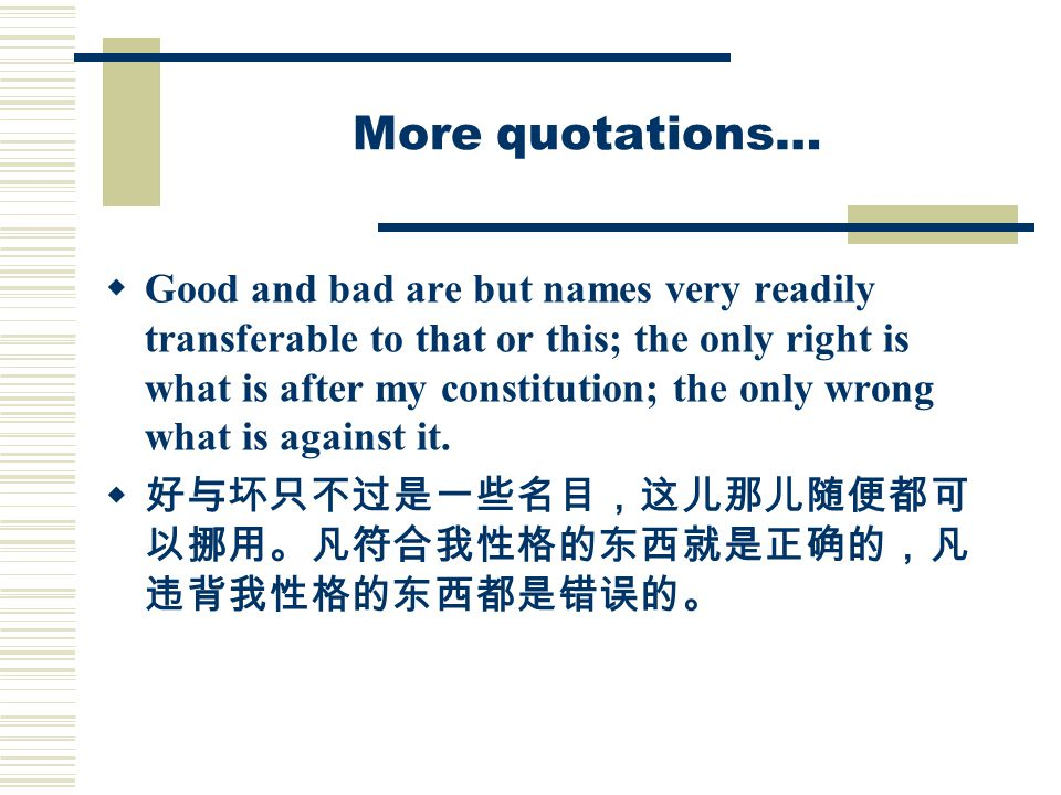 More quotations…  Good and bad are but names very readily transferable to that or this; the only right is what is after my constitution; the only wrong what is against it.