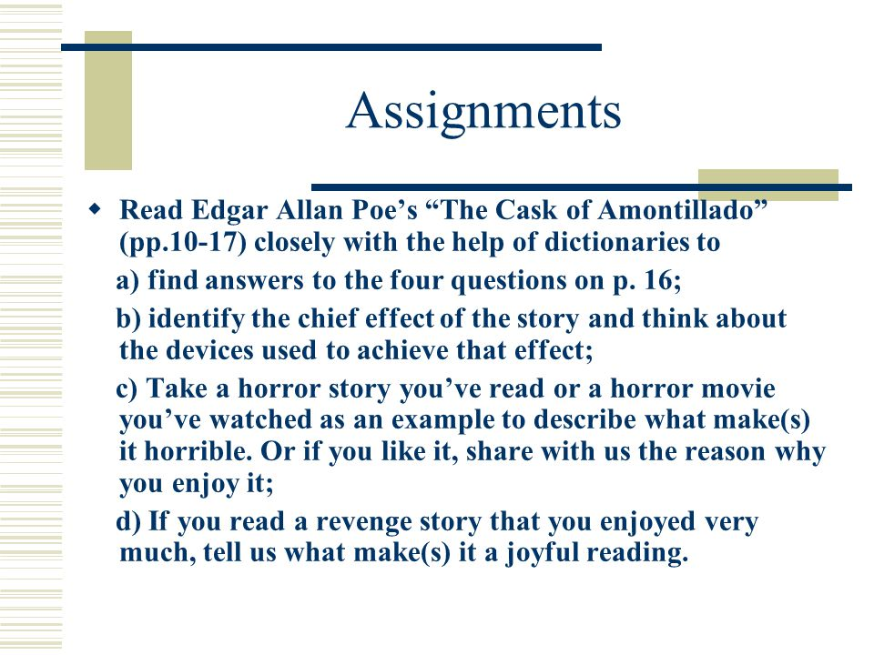 Assignments  Read Edgar Allan Poe's The Cask of Amontillado (pp.10-17) closely with the help of dictionaries to a) find answers to the four questions on p.