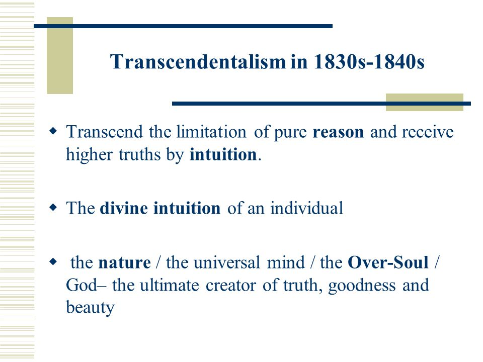 Transcendentalism in 1830s-1840s  Transcend the limitation of pure reason and receive higher truths by intuition.